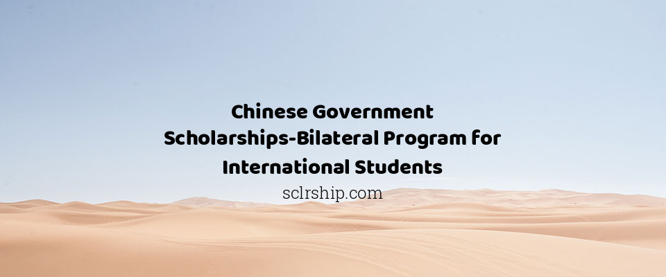 Chinese Government Scholarships-Bilateral Program for International Students