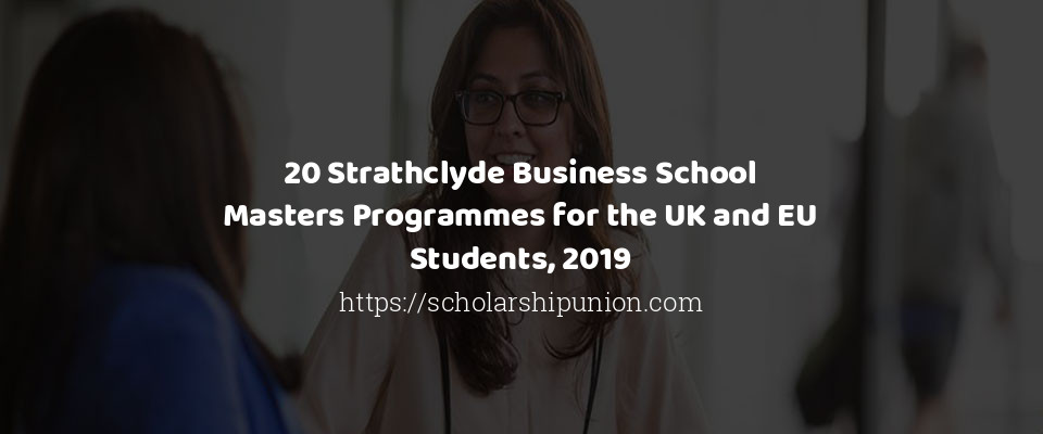 20 Strathclyde Business School Masters Programmes for the UK and EU Students, 2019