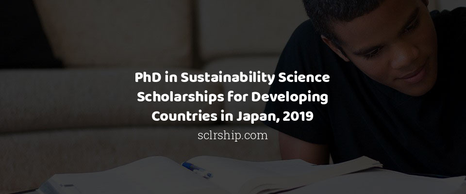 PhD in Sustainability Science Scholarships for Developing Countries in Japan, 2019