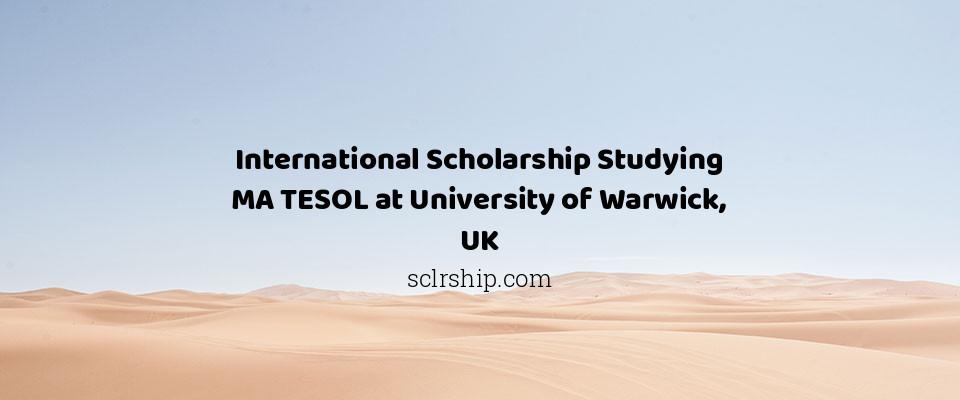 International Scholarship Studying MA TESOL at University of Warwick, UK