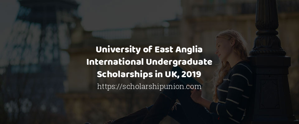 University of East Anglia International Undergraduate Scholarships in UK, 2019