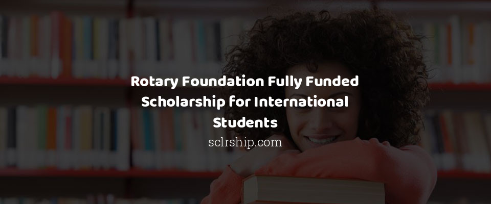 Rotary Foundation Fully Funded Scholarship for International Students