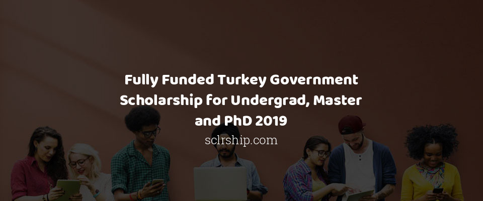 Fully Funded Turkey Government Scholarship for Undergrad, Master and PhD 2019