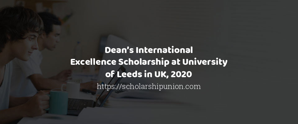 Deans International Excellence Scholarship at University of Leeds in UK 2020