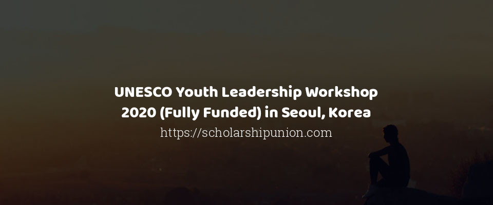 UNESCO Youth Leadership Workshop 2020 (Fully Funded) in Seoul, Korea