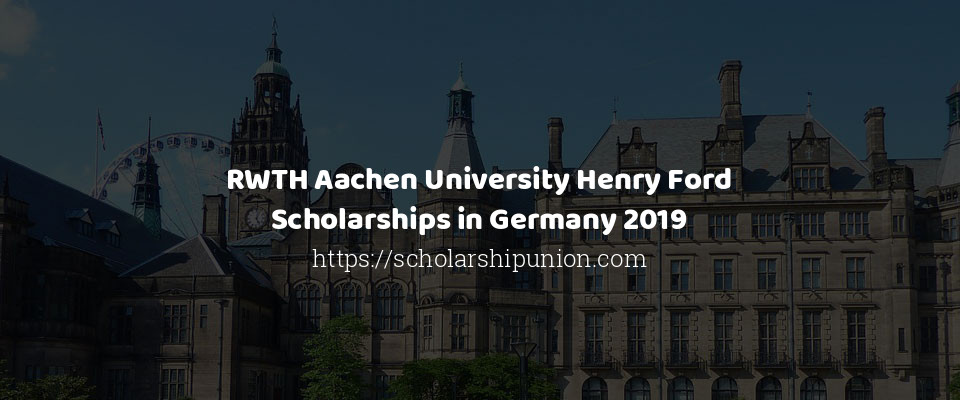 RWTH Aachen University Henry Ford Scholarships in Germany 2019