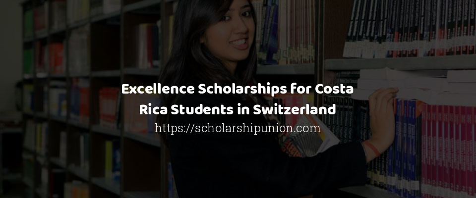 Excellence Scholarships for Costa Rica Students in Switzerland