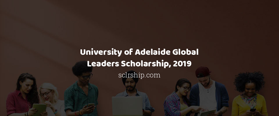 University of Adelaide Global Leaders Scholarship, 2019