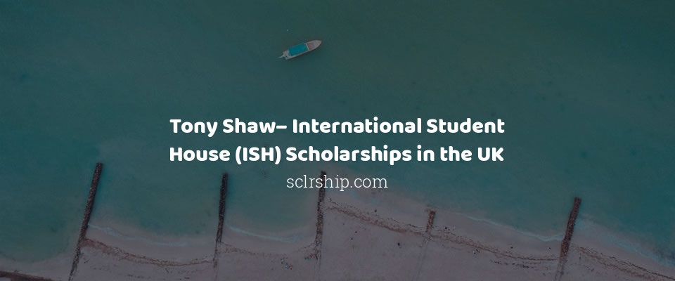 Tony Shaw– International Student House (ISH) Scholarships in the UK
