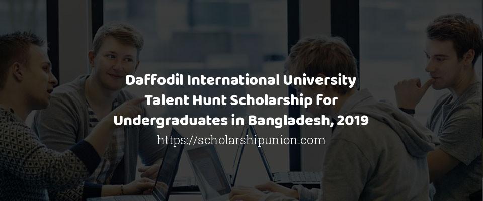 Daffodil International University Talent Hunt Scholarship for Undergraduates in Bangladesh, 2019