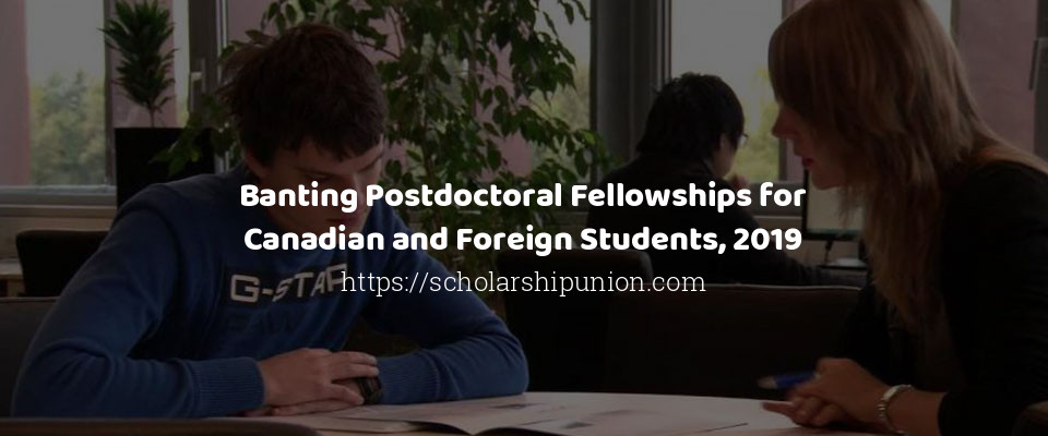 Banting Postdoctoral Fellowships for Canadian and Foreign Students, 2019
