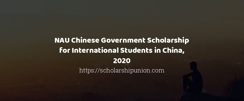 NAU Chinese Government Scholarship for International Students in China, 2020