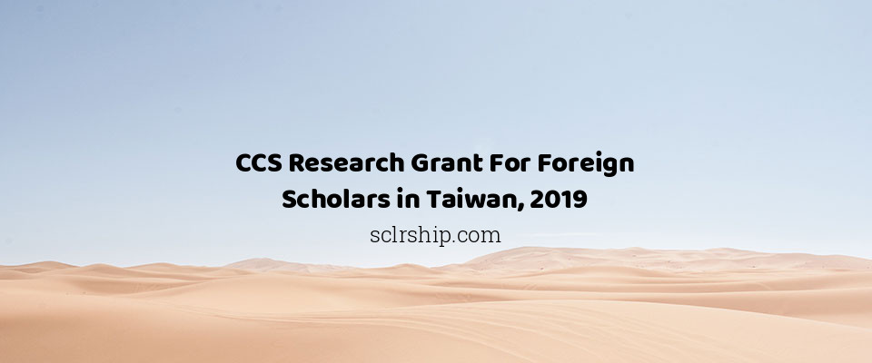 CCS Research Grant For Foreign Scholars in Taiwan, 2019