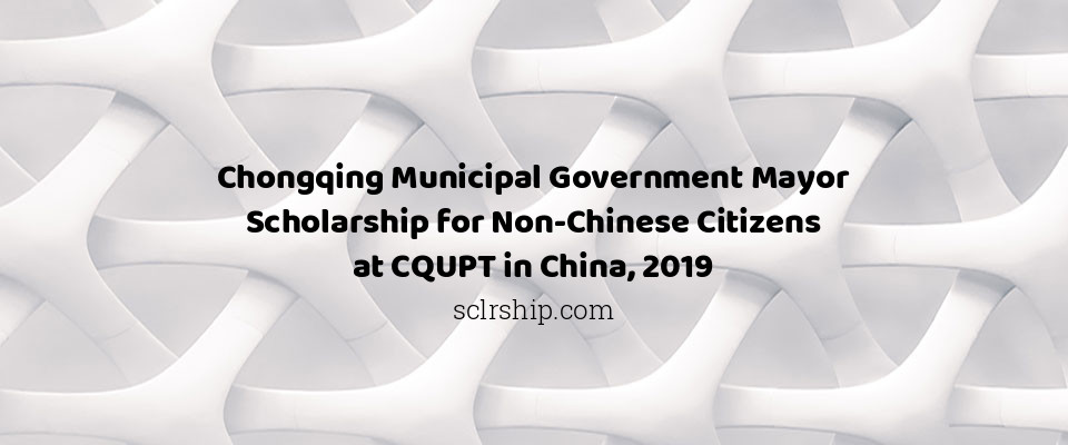 Chongqing Municipal Government Mayor Scholarship for Non-Chinese Citizens at CQUPT in China, 2019