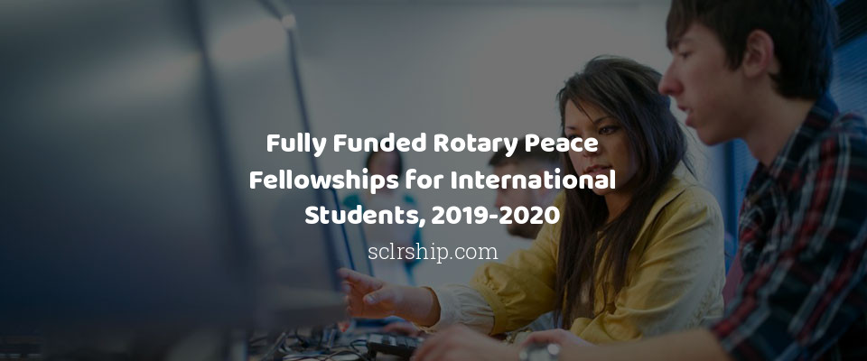 100 Fully Funded Rotary Peace Fellowships for International Students, 2019-2020