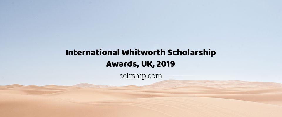 International Whitworth Scholarship Awards, UK, 2019