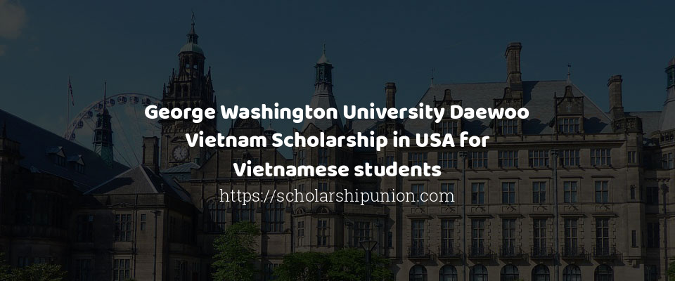 George Washington University Daewoo Vietnam Scholarship in USA for Vietnamese students