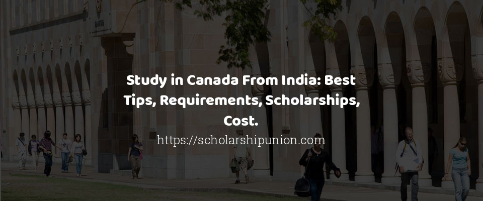 Study in Canada From India: Best Tips, Requirements, Scholarships, Cost.