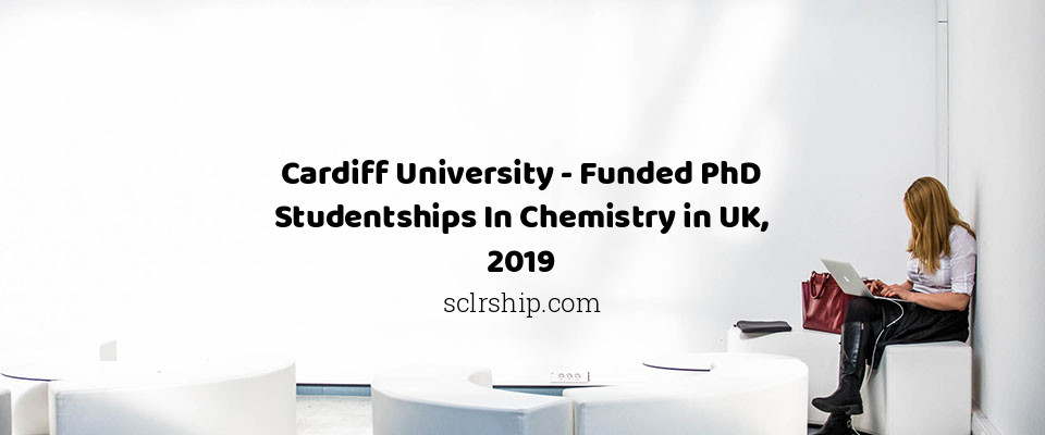 Cardiff University - Funded PhD Studentships In Chemistry in UK, 2019