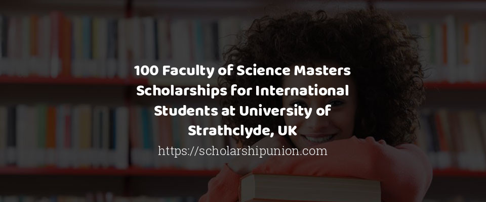 100 Faculty of Science Masters Scholarships for International Students at University of Strathclyde UK