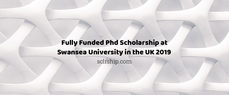 Fully Funded Phd Scholarship at Swansea University in the UK 2019