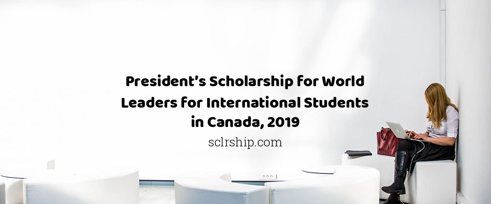 President's Scholarship for World Leaders for International Students in Canada, 2019