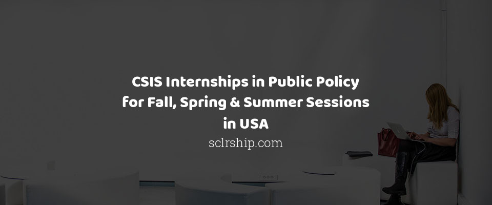 CSIS Internships in Public Policy for Fall, Spring & Summer Sessions in USA