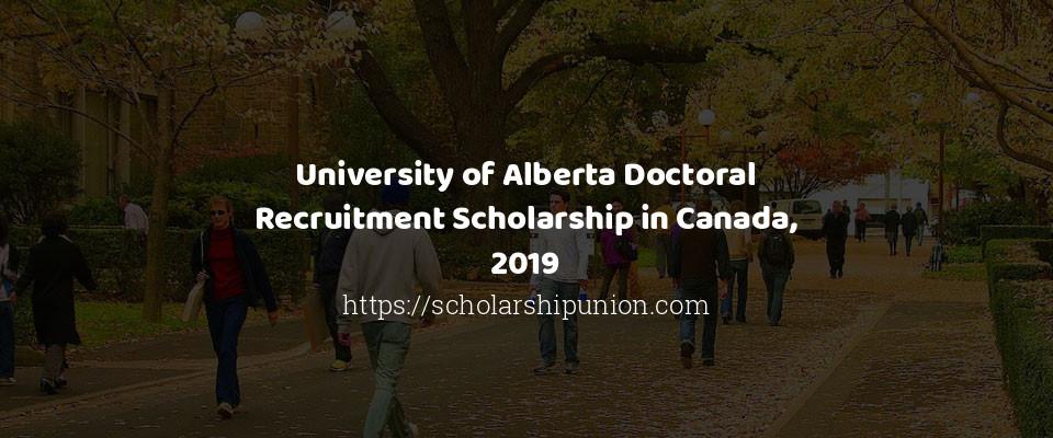 University of Alberta Doctoral Recruitment Scholarship in Canada, 2019