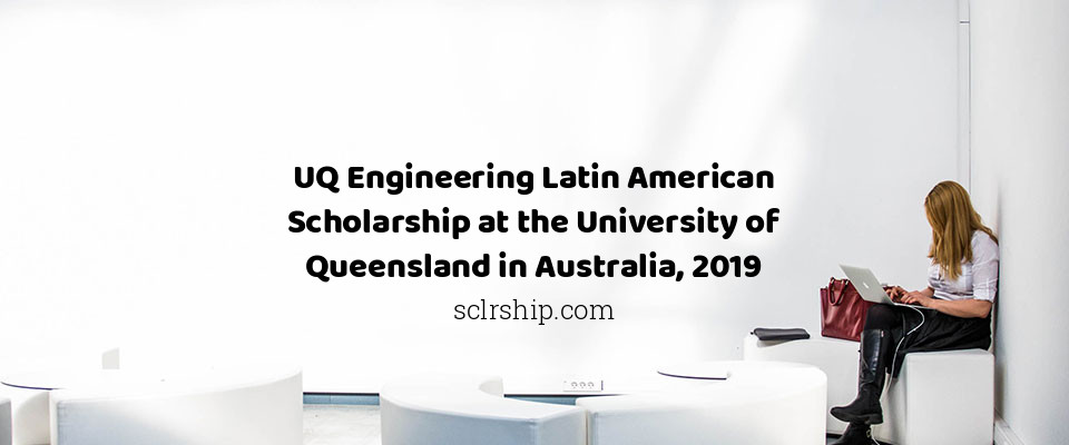 UQ Engineering Latin American Scholarship at the University of Queensland in Australia, 2019