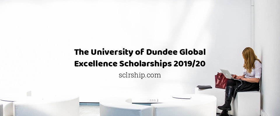 The University of Dundee Global Excellence Scholarships 2019/20