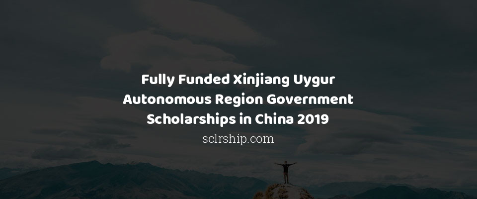 Fully Funded Xinjiang Uygur Autonomous Region Government Scholarships in China 2019