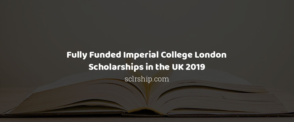 Fully Funded Imperial College London Scholarships in the UK 2019