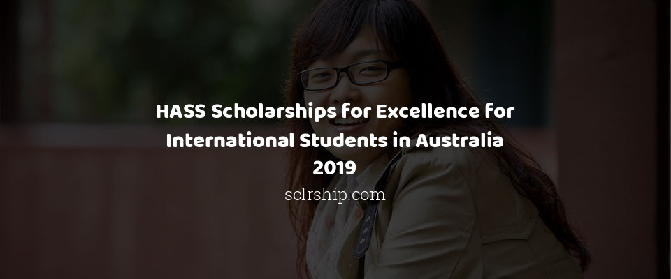 HASS Scholarships for Excellence for International Students in Australia 2019