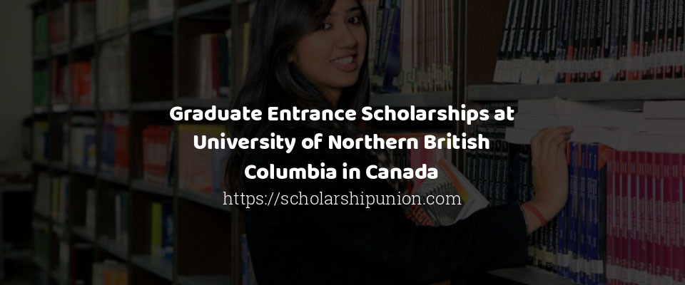 Graduate Entrance Scholarships at University of Northern British Columbia in Canada