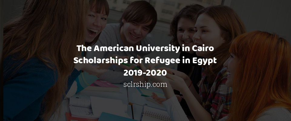 The American University in Cairo Scholarships for Refugee in Egypt 2019-2020
