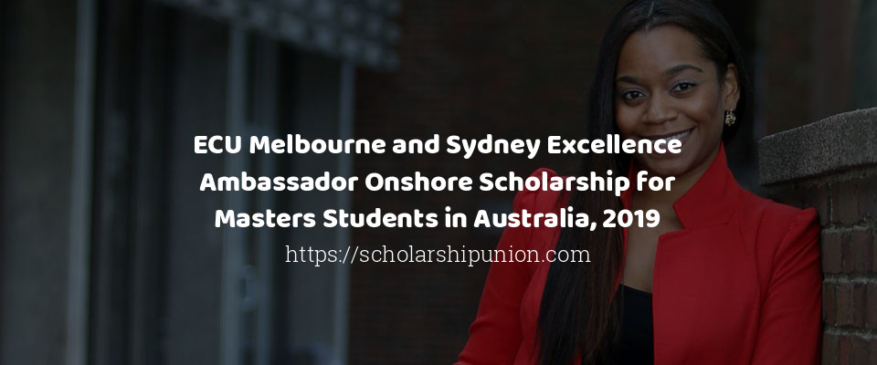 ECU Melbourne and Sydney Excellence Ambassador Onshore Scholarship for Masters Students in Australia, 2019
