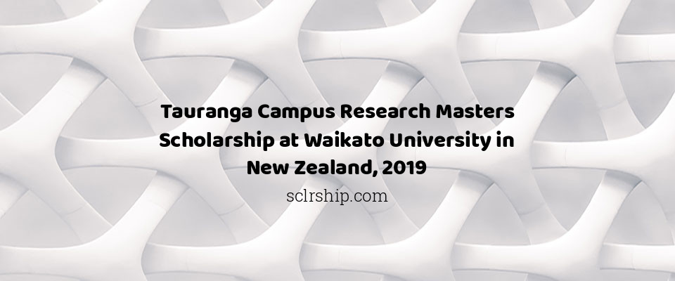 Tauranga Campus Research Masters Scholarship at Waikato University in New Zealand, 2019