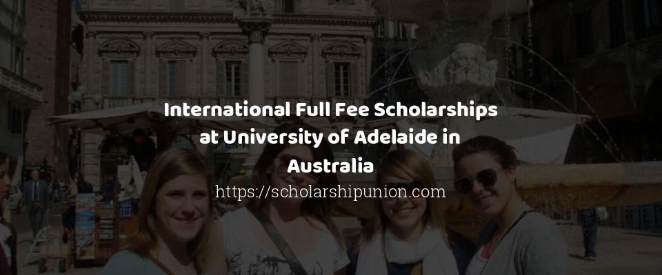 International Full Fee Scholarships at University of Adelaide in Australia
