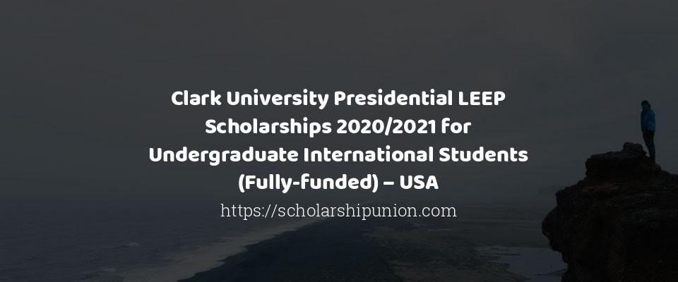 Clark University Presidential LEEP Scholarships 2020/2021 for Undergraduate International Students (Fully-funded) – USA