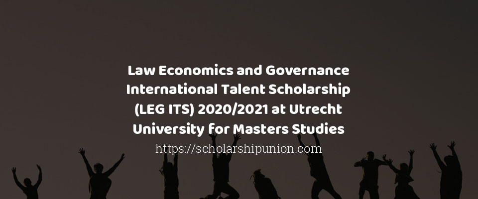 Law Economics and Governance International Talent Scholarship (LEG ITS) 2020/2021 at Utrecht University for Masters Studies