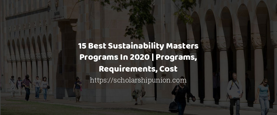 15 Best Sustainability Masters Programs In 2020 | Programs, Requirements, Cost