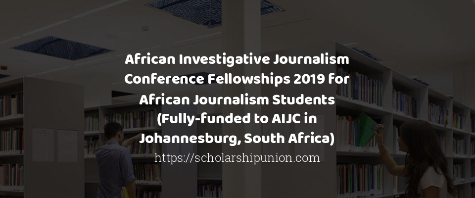 African Investigative Journalism Conference Fellowships 2019 for African Journalism Students (Fully-funded to AIJC in Johannesburg, South Africa)