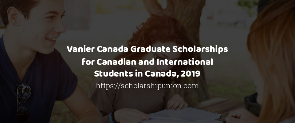 Vanier Canada Graduate Scholarships for Canadian and International Students in Canada, 2019
