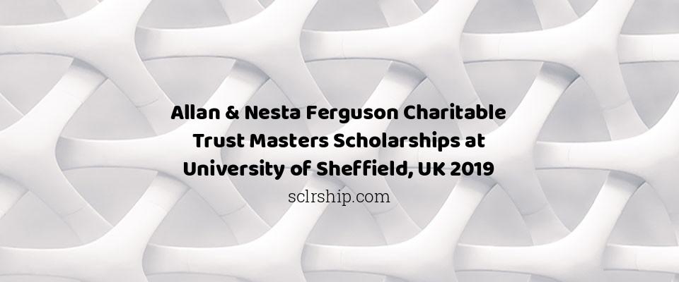 Allan & Nesta Ferguson Charitable Trust Masters Scholarships at University of Sheffield, UK 2019