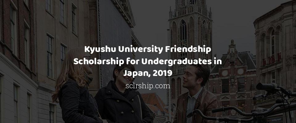 Kyushu University Friendship Scholarship for Undergraduates in Japan, 2019