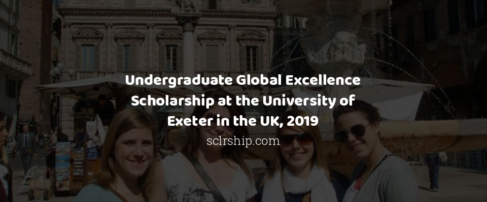 Undergraduate Global Excellence Scholarship at the University of Exeter in the UK, 2019