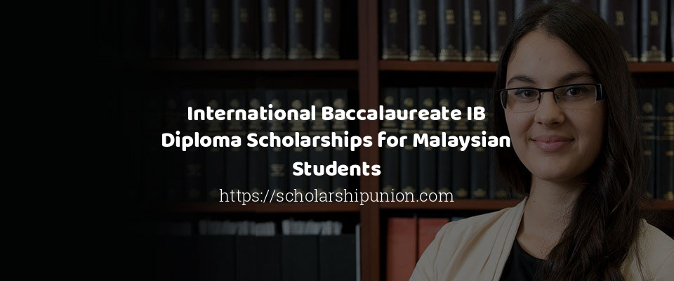 International Baccalaureate IB Diploma Scholarships for Malaysian Students